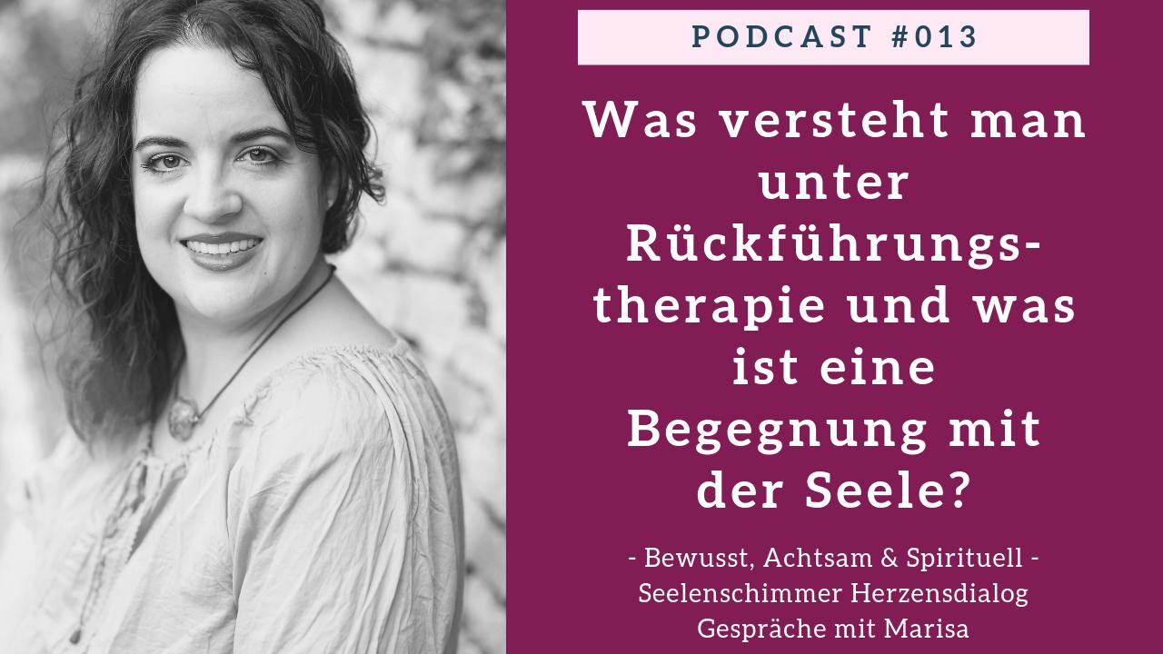 Podcast 013 - Seelenschimmer Herzensdialog - Gespraeche mit Marisa - Was versteht man unter Rueckfuehrungstherapie und was ist eine Begegnung mit der Seele